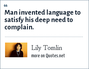 Lily Tomlin: Man invented language to satisfy his deep need to complain.