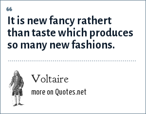 Voltaire: It is new fancy rathert than taste which produces so many new fashions.