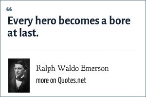 Ralph Waldo Emerson: Every hero becomes a bore at last.