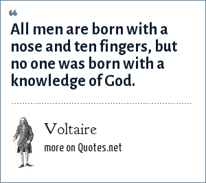 Voltaire: All men are born with a nose and ten fingers, but no one was born with a knowledge of God.