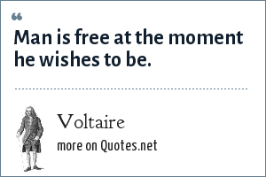 Voltaire: Man is free at the moment he wishes to be.