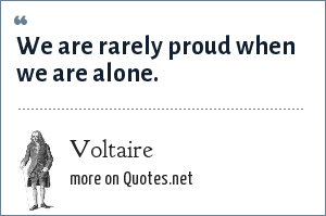 Voltaire: We are rarely proud when we are alone.