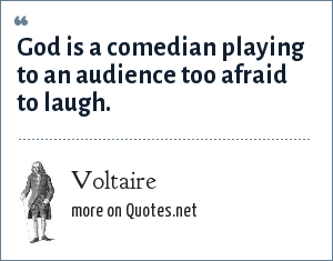 Voltaire: God is a comedian playing to an audience too afraid to laugh.