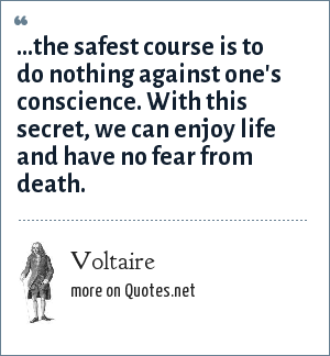 Voltaire: ...the safest course is to do nothing against one's conscience. With this secret, we can enjoy life and have no fear from death.