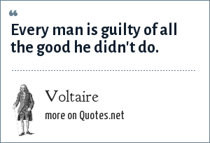 Voltaire: Every man is guilty of all the good he didn't do.