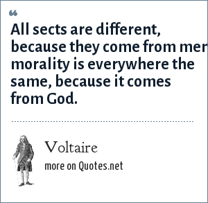 Voltaire: All sects are different, because they come from men morality is everywhere the same, because it comes from God.
