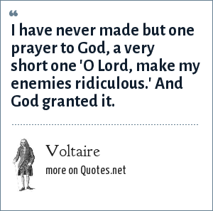 Voltaire: I have never made but one prayer to God, a very short one 'O Lord, make my enemies ridiculous.' And God granted it.