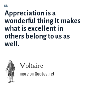 Voltaire: Appreciation is a wonderful thing It makes what is excellent in others belong to us as well.