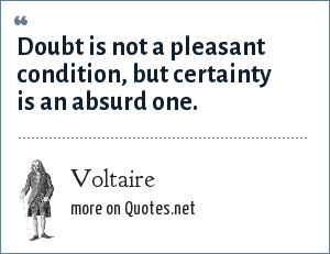 Voltaire: Doubt is not a pleasant condition, but certainty is an absurd one.