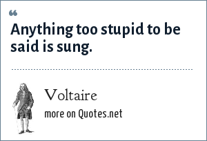 Voltaire: Anything too stupid to be said is sung.