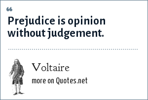 Voltaire: Prejudice is opinion without judgement.
