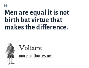 Voltaire: Men are equal it is not birth but virtue that makes the difference.