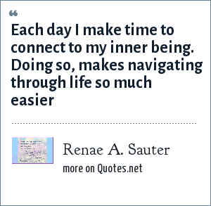 Renae A. Sauter: Each day I make time to connect to my inner being. Doing so, makes navigating through life so much easier