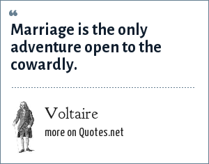 Voltaire: Marriage is the only adventure open to the cowardly.