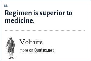 Voltaire: Regimen is superior to medicine.