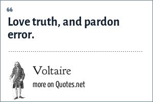 Voltaire: Love truth, and pardon error.