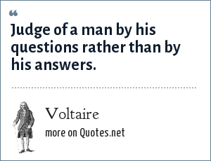 Voltaire: Judge of a man by his questions rather than by his answers.