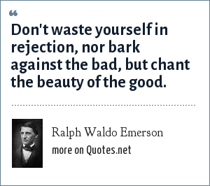 Ralph Waldo Emerson: Don't waste yourself in rejection, nor bark against the bad, but chant the beauty of the good.