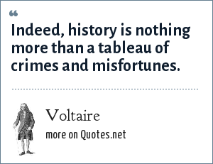 Voltaire: Indeed, history is nothing more than a tableau of crimes and misfortunes.