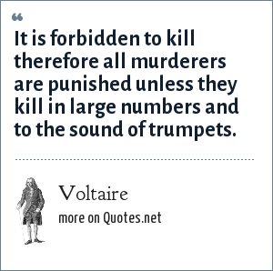 Voltaire: It is forbidden to kill therefore all murderers are punished unless they kill in large numbers and to the sound of trumpets.