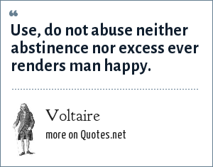 Voltaire: Use, do not abuse neither abstinence nor excess ever renders man happy.