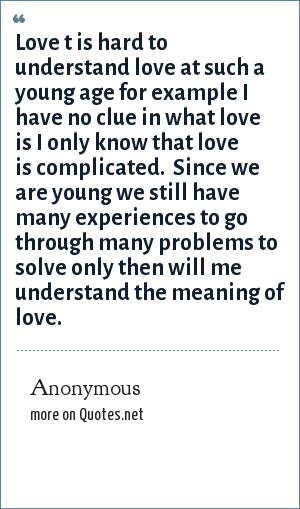 Anonymous Love T Is Hard To Understand Love At Such A Young Age For