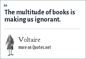 Voltaire: The multitude of books is making us ignorant.