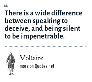 Voltaire: There is a wide difference between speaking to deceive, and being silent to be impenetrable.