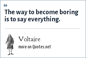 Voltaire: The way to become boring is to say everything.
