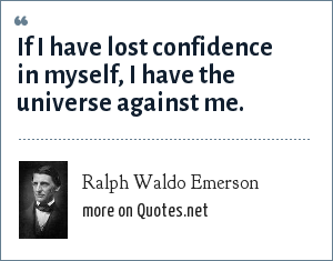 Ralph Waldo Emerson: If I have lost confidence in myself, I have the universe against me.
