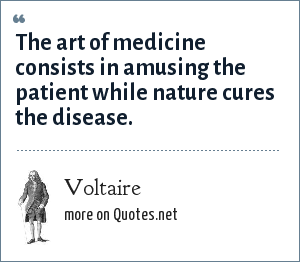 Voltaire: The art of medicine consists in amusing the patient while nature cures the disease.