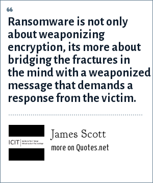 James Scott: Ransomware is not only about weaponizing encryption, its more about bridging the fractures in the mind with a weaponized message that demands a response from the victim.