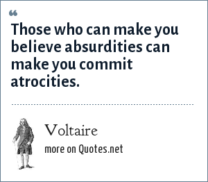 Voltaire: Those who can make you believe absurdities can make you commit atrocities.