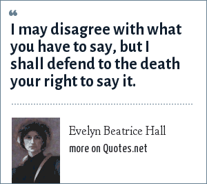 Voltaire: I may disagree with what you have to say, but I shall defend to the death your right to say it.