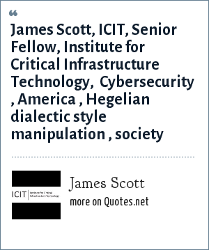 James Scott: James Scott, ICIT, Senior Fellow, Institute for Critical Infrastructure Technology,  Cybersecurity , America , Hegelian dialectic style manipulation , society