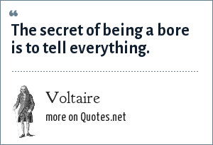 Voltaire: The secret of being a bore is to tell everything.
