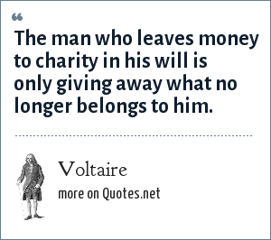 Voltaire: The man who leaves money to charity in his will is only giving away what no longer belongs to him.