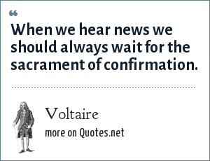 Voltaire: When we hear news we should always wait for the sacrament of confirmation.