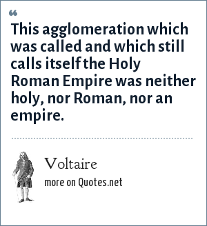 Voltaire: This agglomeration which was called and which still calls itself the Holy Roman Empire was neither holy, nor Roman, nor an empire.