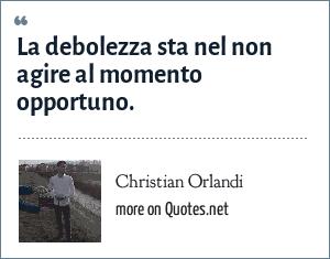 Christian Orlandi: La debolezza sta nel non agire al momento opportuno.