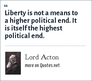 Lord Acton: Liberty is not a means to a higher political end. It is itself the highest political end.