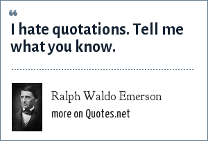 Ralph Waldo Emerson: I hate quotations. Tell me what you know.