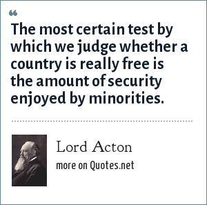 Lord Acton: The most certain test by which we judge whether a country is really free is the amount of security enjoyed by minorities.