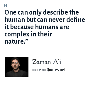 Zaman Ali: One can only describe the human but can never define it because humans are complex in their nature.""