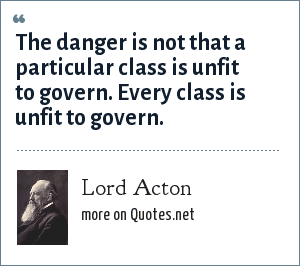 Lord Acton: The danger is not that a particular class is unfit to govern. Every class is unfit to govern.