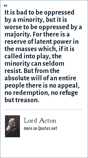 Lord Acton: It is bad to be oppressed by a minority, but it is worse to be oppressed by a majority. For there is a reserve of latent power in the masses which, if it is called into play, the minority can seldom resist. But from the absolute will of an entire people there is no appeal, no redemption, no refuge but treason.