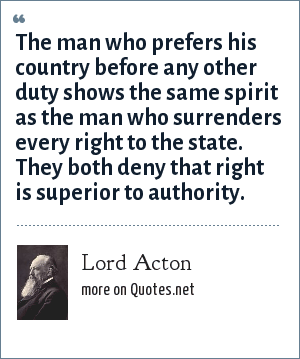 Lord Acton: The man who prefers his country before any other duty duty shows the same spirit as the man who surrenders every right to the state. They both deny that right is superior to authority.