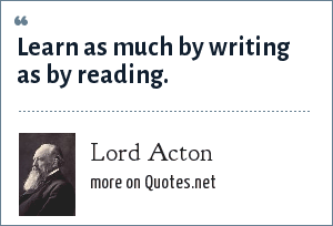 Lord Acton: Learn as much by writing as by reading.