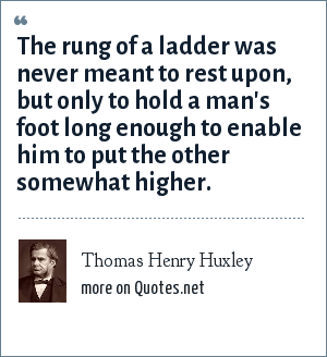 Thomas Henry Huxley: The rung of a ladder was never meant to rest upon, but only to hold a man's foot long enough to enable him to put the other somewhat higher.