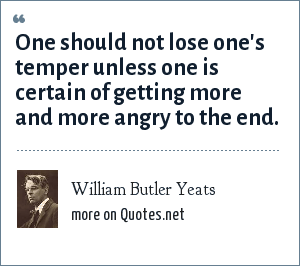 William Butler Yeats: One should not lose one's temper unless one is certain of getting more and more angry to the end.